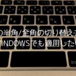Macの半角/全角の切り替え方法をWindowsでも適用するには?